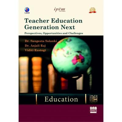 Teacher Education Generation Next: Perspectives, Opportunities and Challenges by Dr. Sangeeta Solanki, Dr. Anja li Raj and Viditi Rastogi